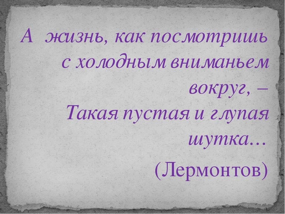 А жизнь, как посмотришь с холодным вниманьем вокруг, – Такая пустая и глупая...