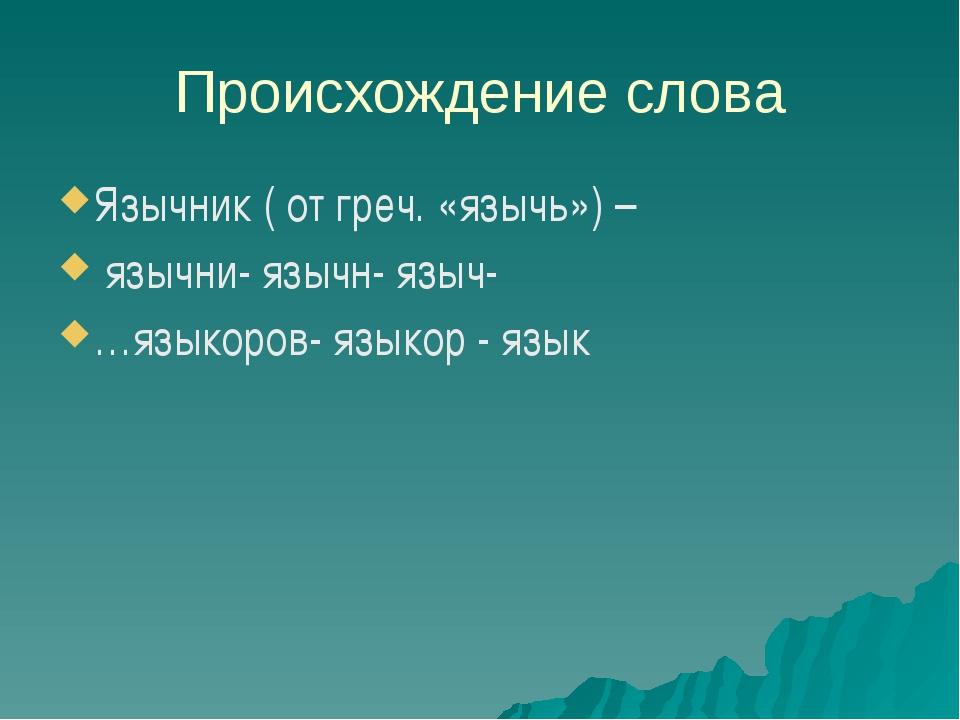 Происхождение слова Язычник ( от греч. «язычь») – язычни- язычн- языч- …языко...