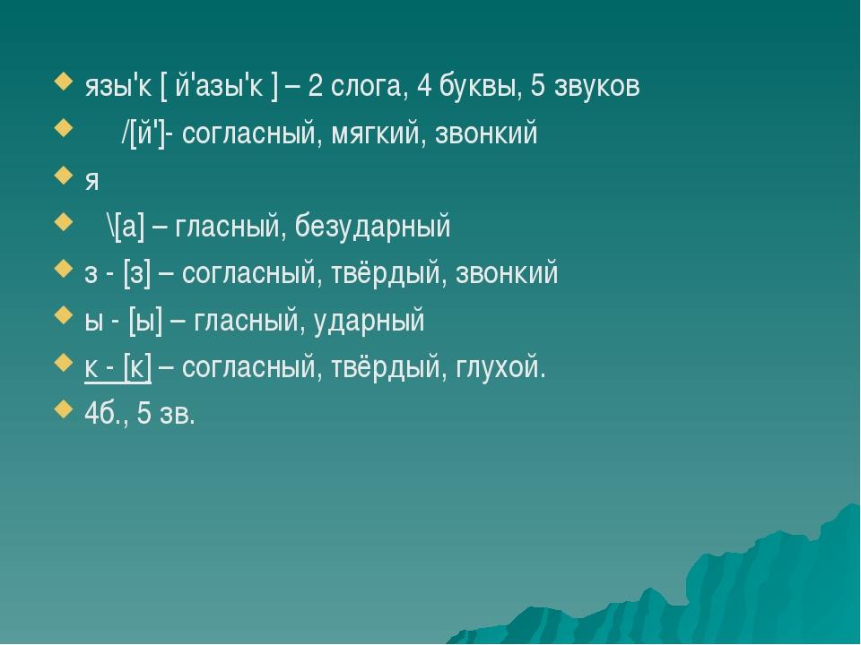 язы'к [ й'азы'к ] – 2 слога, 4 буквы, 5 звуков /[й']- согласный, мягкий, зво...