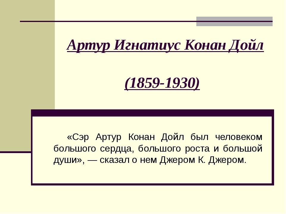Артур Игнатиус Конан Дойл (1859-1930) «Сэр Артур Конан Дойл был человеком б...