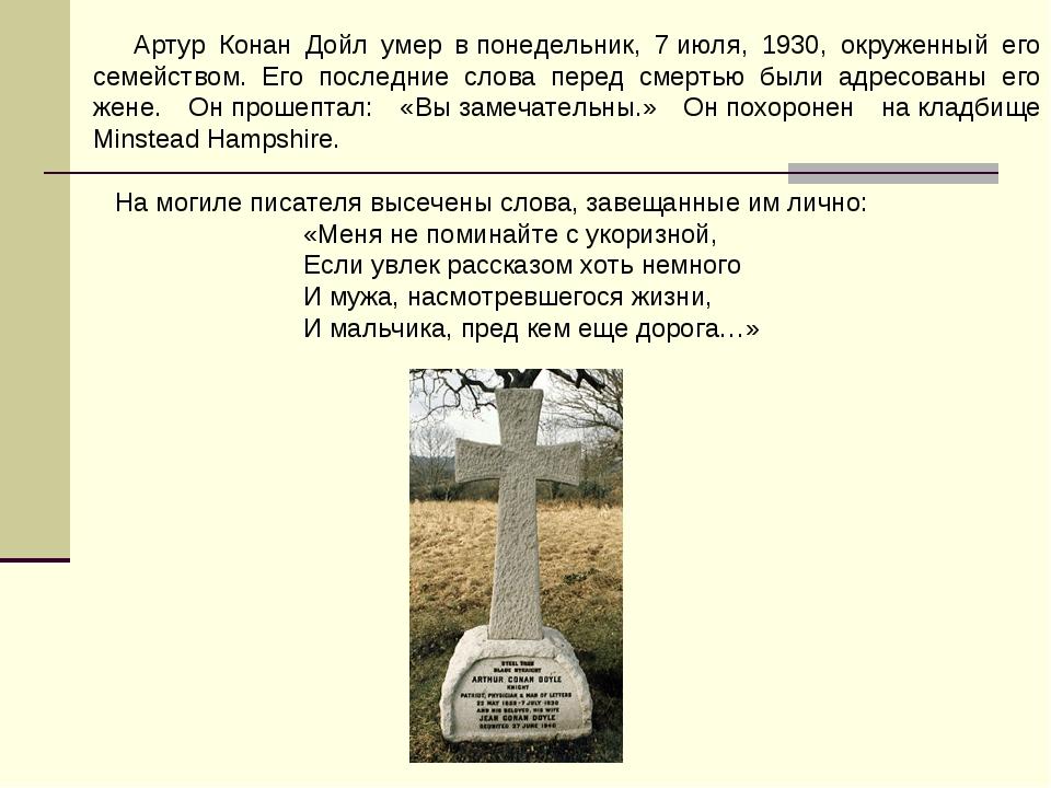 Артур Конан Дойл умер впонедельник, 7июля, 1930, окруженный его семейством...