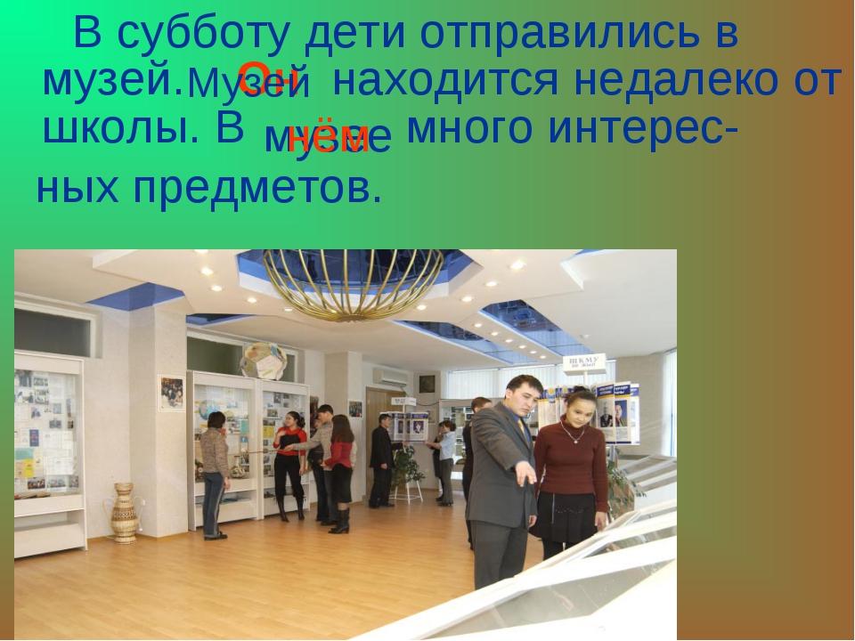 В субботу дети отправились в музей. находится недалеко от школы. В много инт...