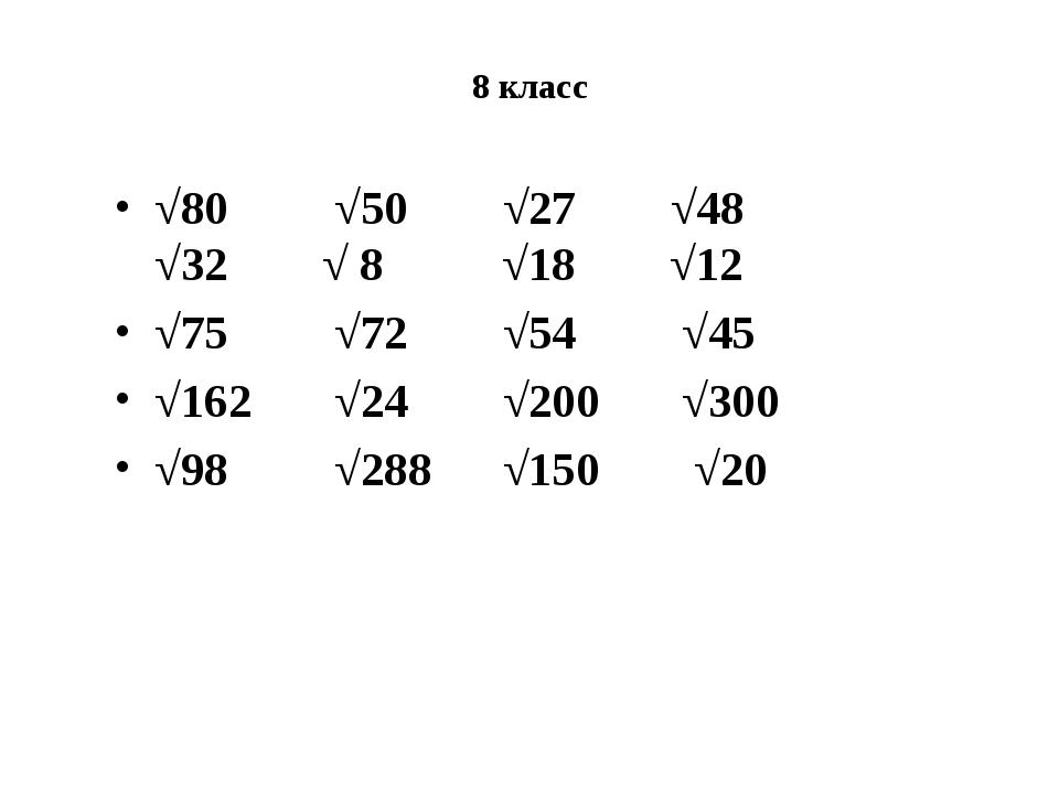8 класс √80 √50 √27 √48 √32 √ 8 √18 √12 √75 √72 √54 √45 √162 √24 √200 √300 √9...
