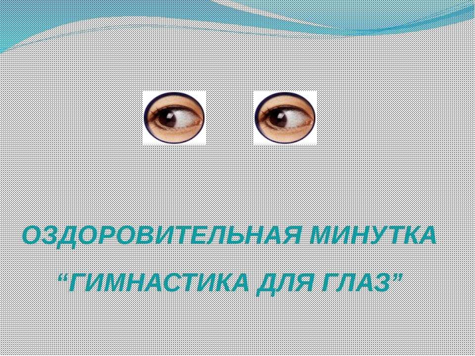 """ОЗДОРОВИТЕЛЬНАЯ МИНУТКА """"ГИМНАСТИКА ДЛЯ ГЛАЗ"""""""