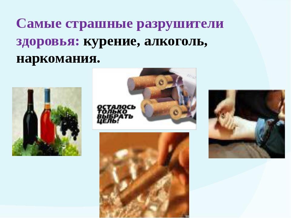 Самые страшные разрушители здоровья: курение, алкоголь, наркомания.