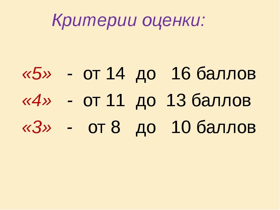 Критерии оценки: «5» - от 14 до 16 баллов «4» - от 11 до 13 баллов «3» - от...