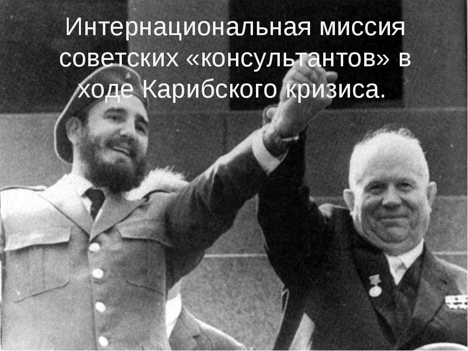 Интернациональная миссия советских «консультантов» в ходе Карибского кризиса.