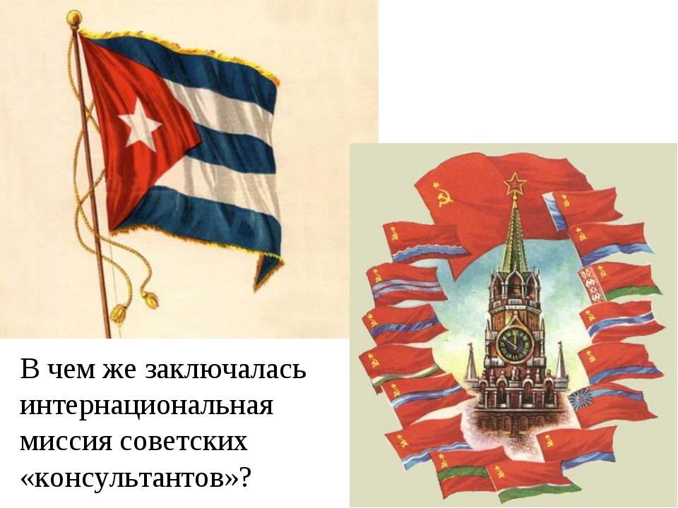 В чем же заключалась интернациональная миссия советских «консультантов»?