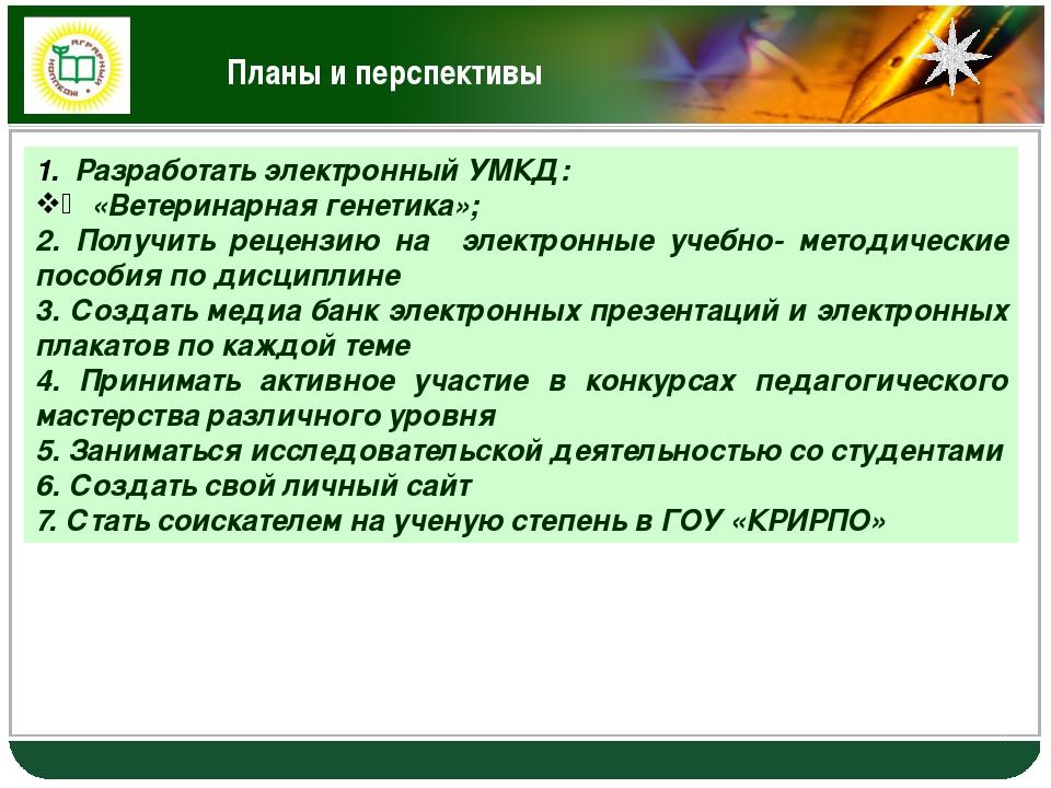 Планы и перспективы Разработать электронный УМКД: «Ветеринарная генетика»; 2....