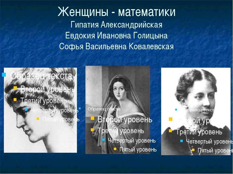Женщины - математики Гипатия Александрийская Евдокия Ивановна Голицына Софья...