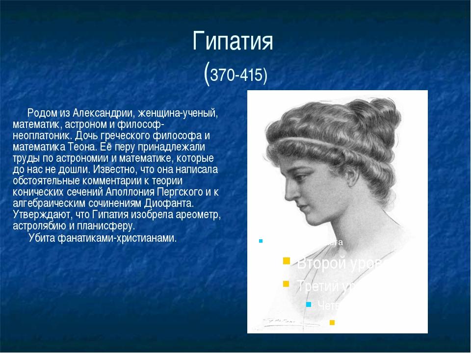 Гипатия (370-415) Родом из Александрии, женщина-ученый, математик, астроном и...