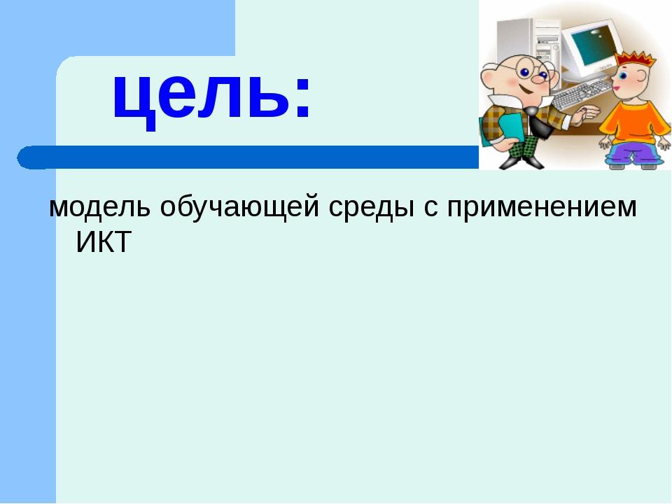 цель: модель обучающей среды с применением ИКТ