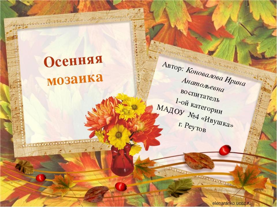 Автор: Коновалова Ирина Анатольевна воспитатель 1-ой категории МАДОУ №4 «Иву...