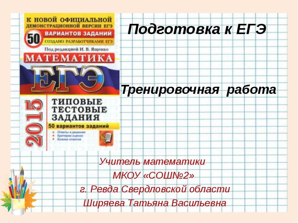 Тренировочная работа Учитель математики МКОУ «СОШ№2» г. Ревда Свердловской об...