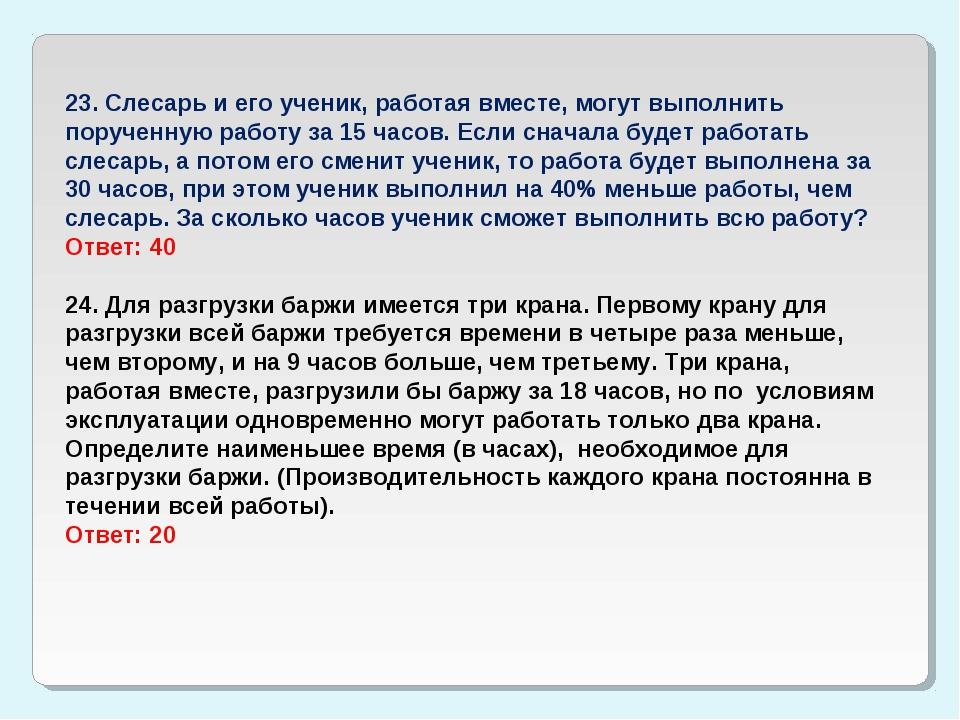 23. Слесарь и его ученик, работая вместе, могут выполнить порученную работу з...