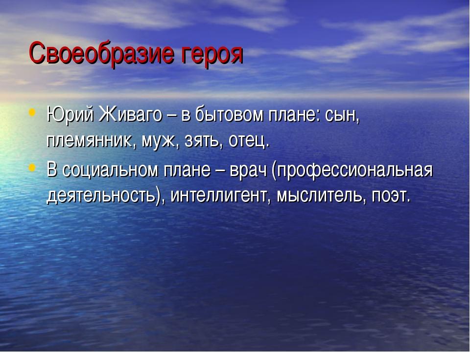 Своеобразие героя Юрий Живаго – в бытовом плане: сын, племянник, муж, зять, о...