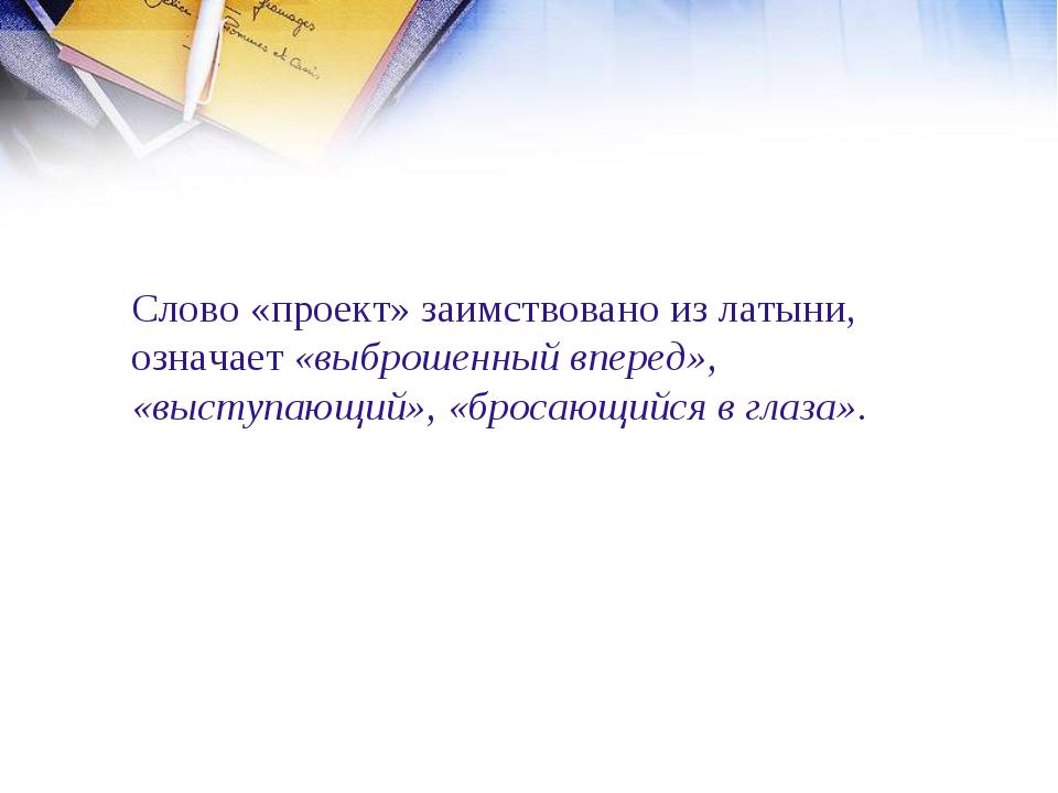Слово «проект» заимствовано из латыни, означает «выброшенный вперед», «выступ...