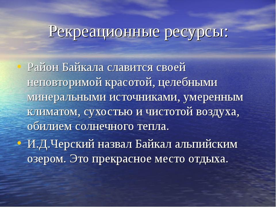 Рекреационные ресурсы: Район Байкала славится своей неповторимой красотой, це...