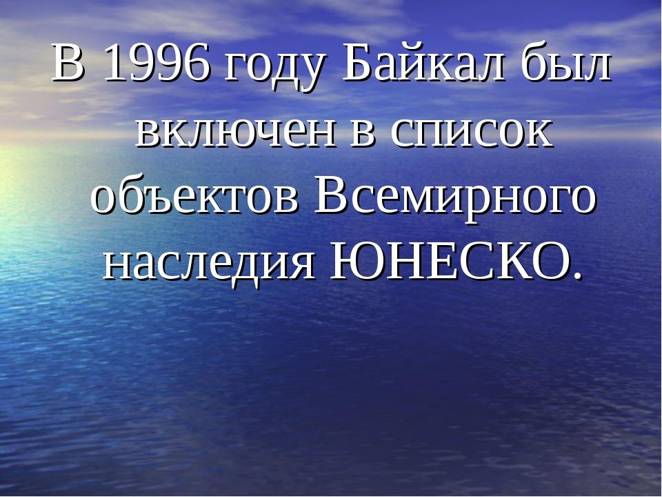 В 1996 году Байкал был включен в список объектов Всемирного наследия ЮНЕСКО.