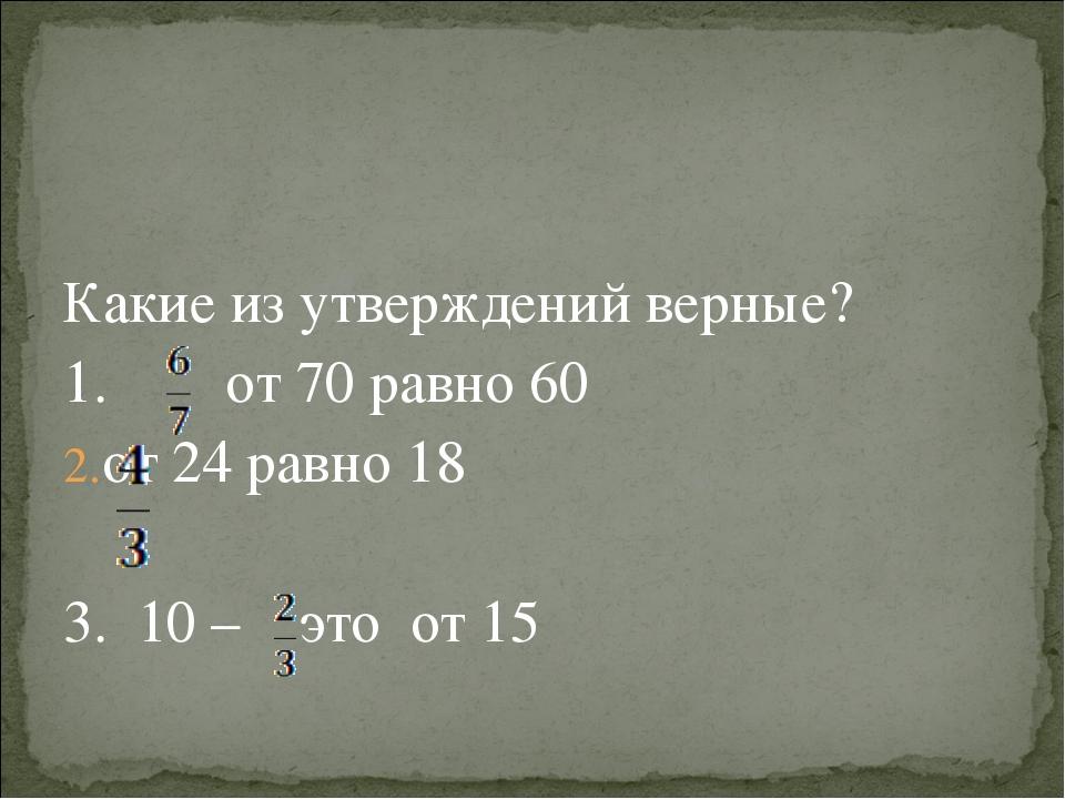 Какие из утверждений верные? 1. от 70 равно 60 от 24 равно 18 3. 10 – это от...