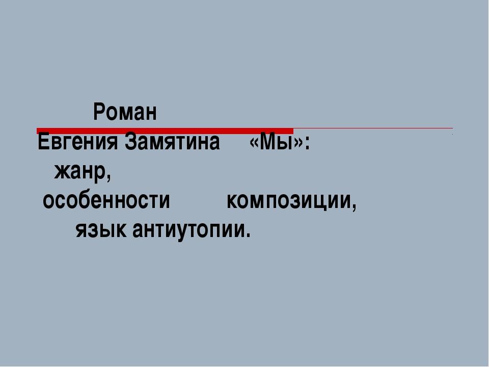 Роман Евгения Замятина «Мы»: жанр, особенности композиции, язык антиутопии.