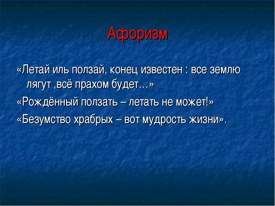 Афоризм «Летай иль ползай, конец известен : все землю лягут ,всё прахом будет...
