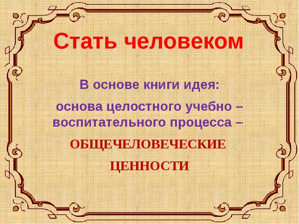 Стать человеком В основе книги идея: основа целостного учебно – воспитательно...