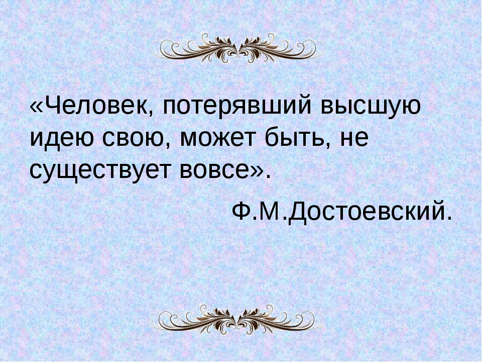 «Человек, потерявший высшую идею свою, может быть, не существует вовсе». Ф.М....