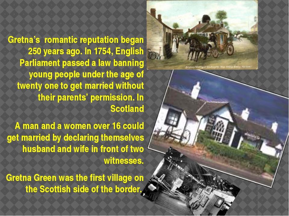 Gretna's romantic reputation began 250 years ago. In 1754, English Parliamen...