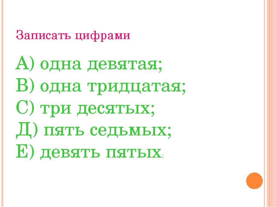 Записать цифрами А) одна девятая; В) одна тридцатая; С) три десятых; Д) пять...