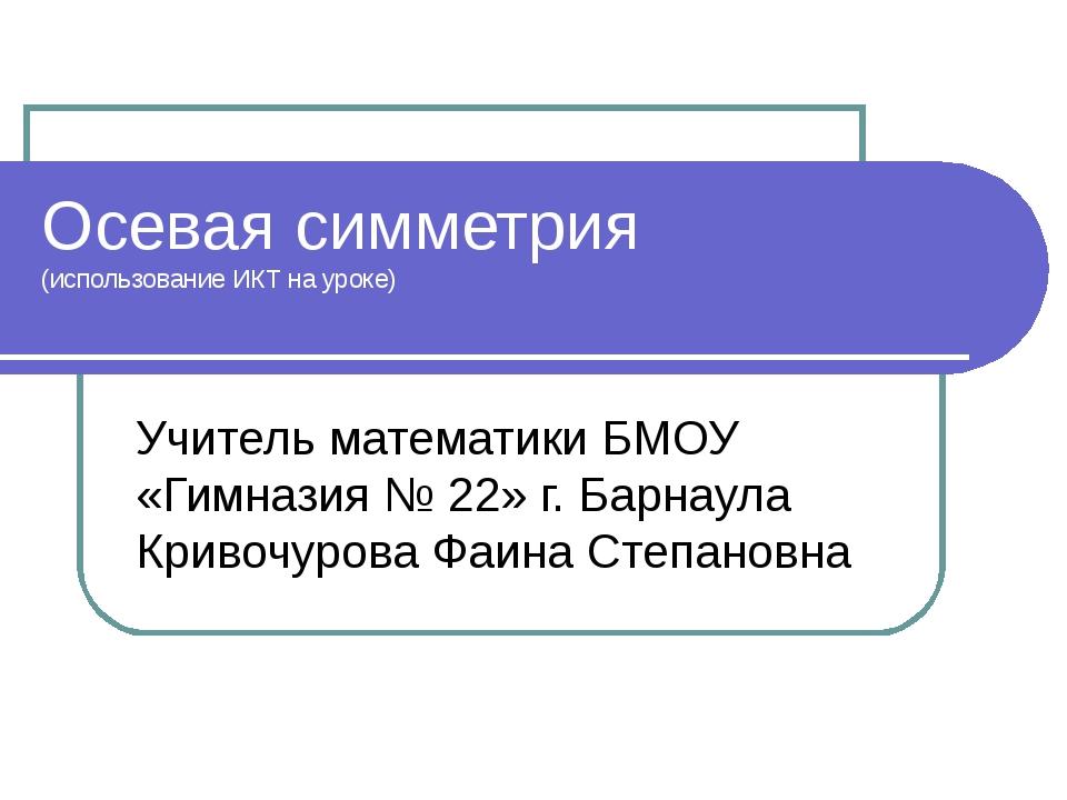 Осевая симметрия (использование ИКТ на уроке) Учитель математики БМОУ «Гимназ...