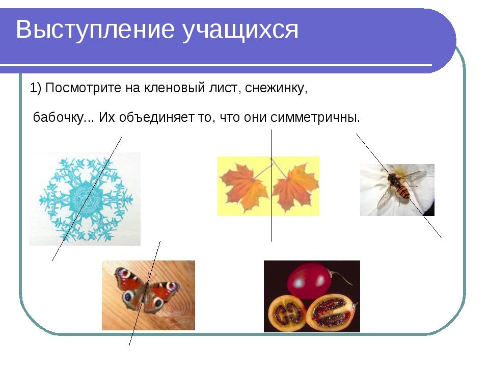 Выступление учащихся 1) Посмотрите на кленовый лист, снежинку, бабочку... Их...