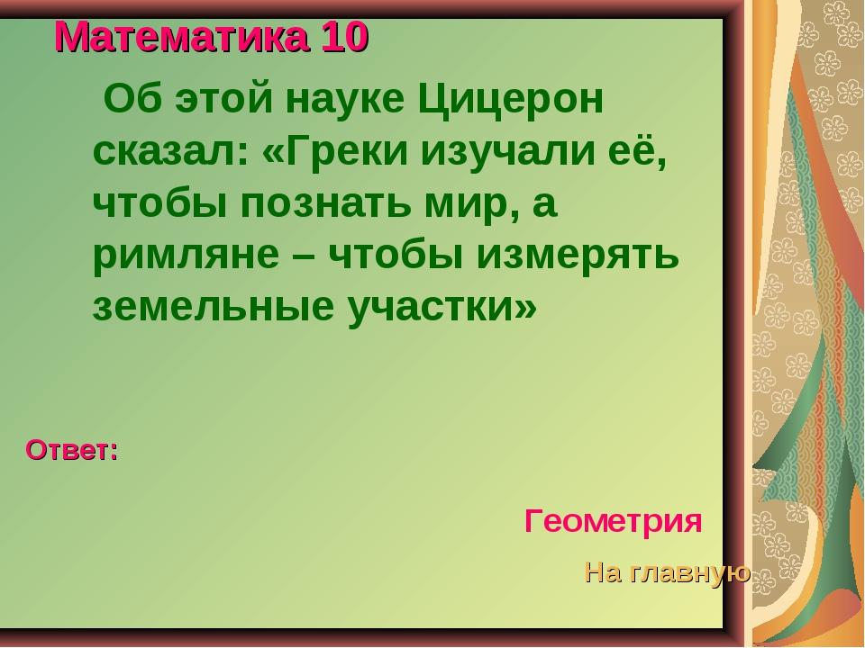 Математика 10 Об этой науке Цицерон сказал: «Греки изучали её, чтобы познать...
