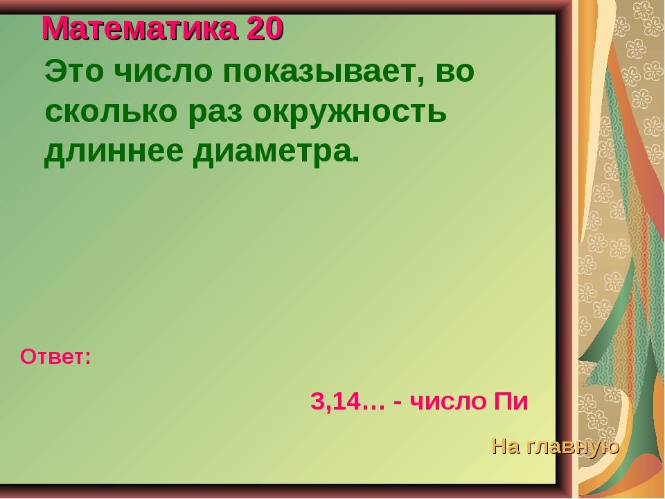 Математика 20 Это число показывает, во сколько раз окружность длиннее диаметр...
