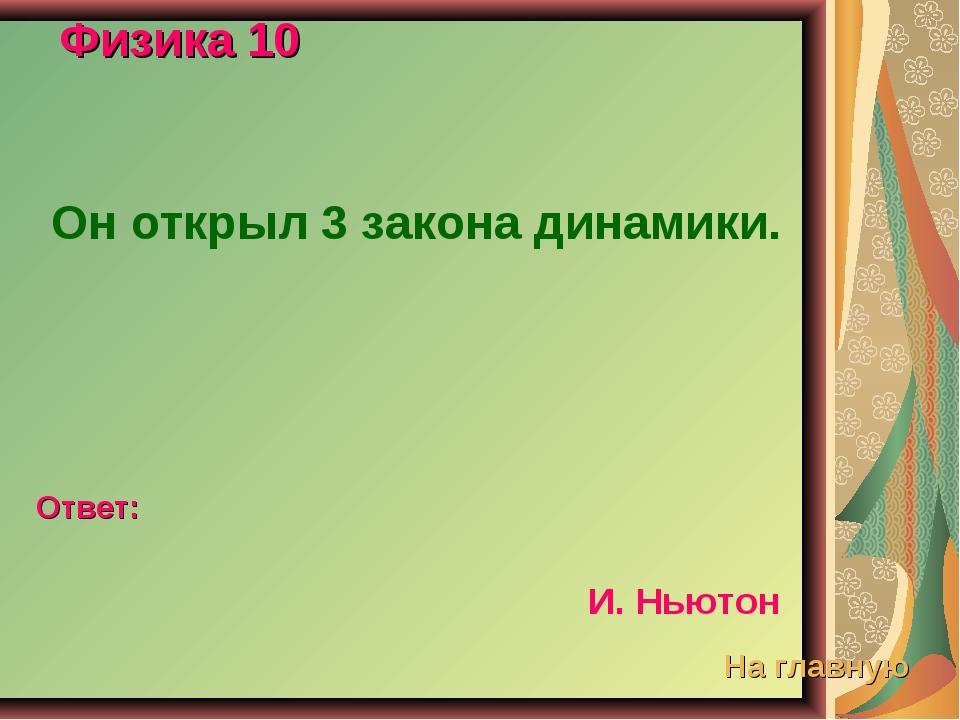 Физика 10 Он открыл 3 закона динамики. Ответ: И. Ньютон На главную