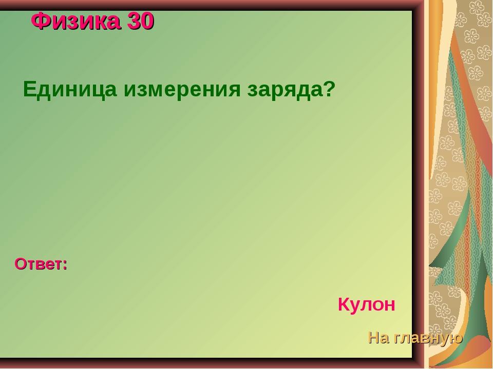 Физика 30 Единица измерения заряда? Ответ: Кулон На главную