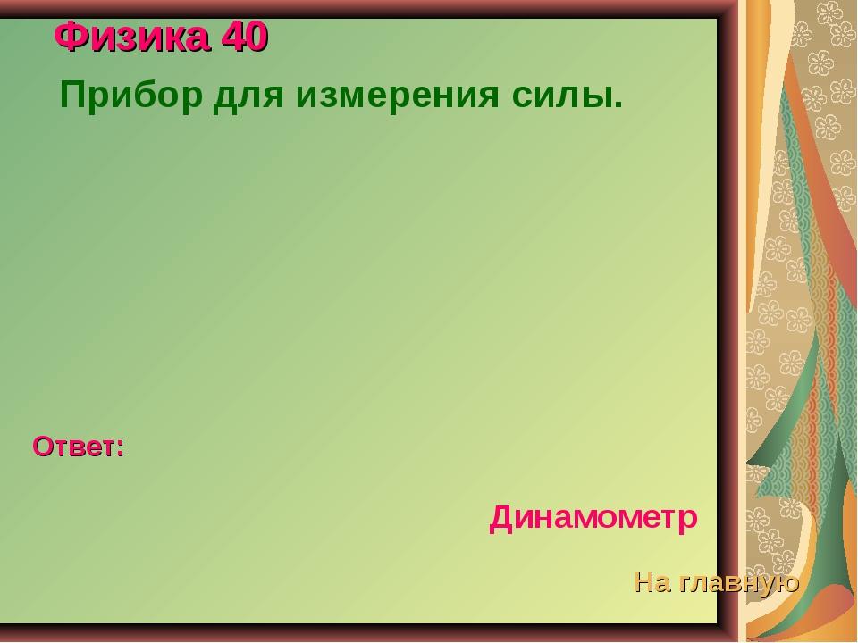Физика 40 Прибор для измерения силы. Ответ: Динамометр На главную