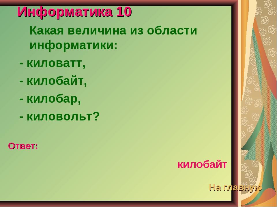 Информатика 10 Какая величина из области информатики: - киловатт, - килобайт,...