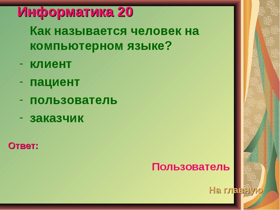 Информатика 20 Как называется человек на компьютерном языке? клиент пациент п...