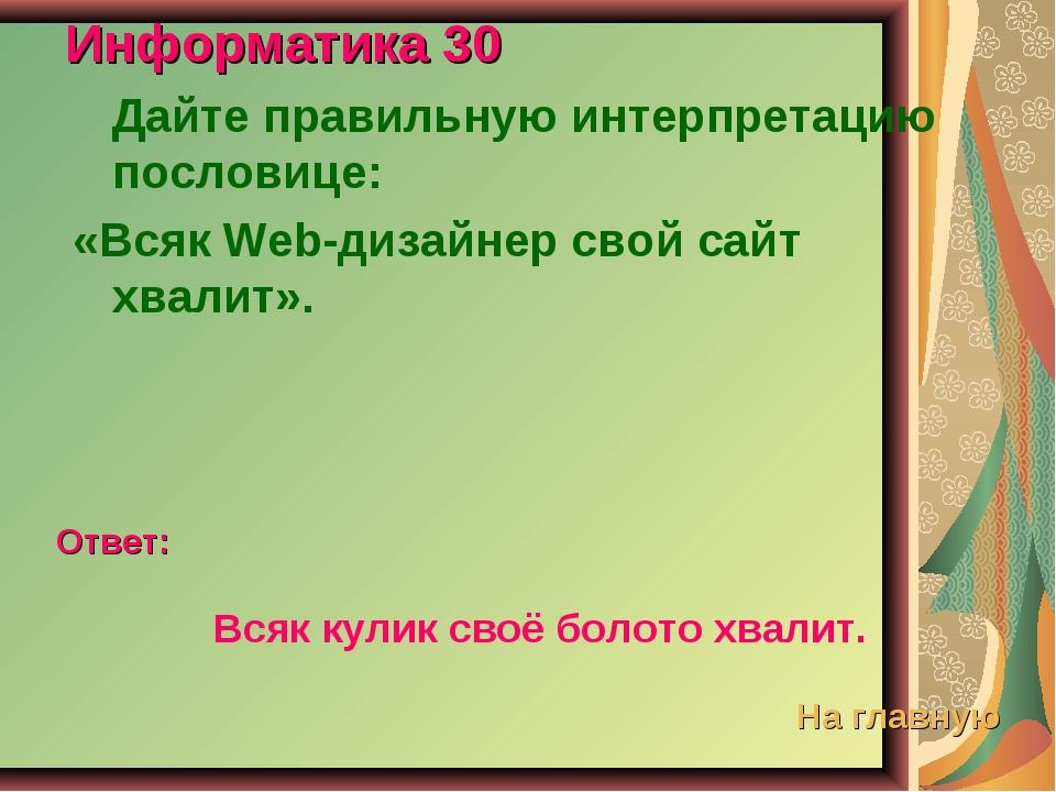 Информатика 30 Дайте правильную интерпретацию пословице: «Всяк Web-дизайнер с...