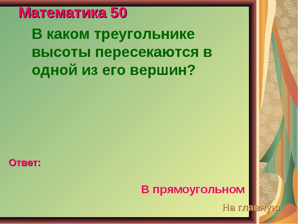 Математика 50 В каком треугольнике высоты пересекаются в одной из его вершин?...