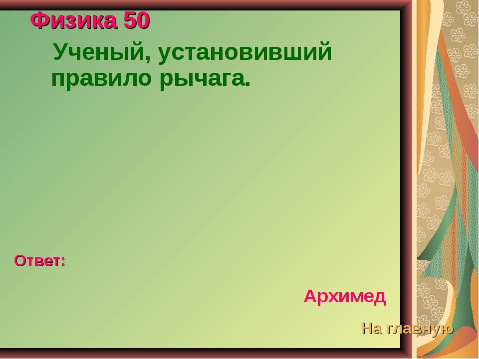 Физика 50 Ученый, установивший правило рычага. Ответ: Архимед На главную