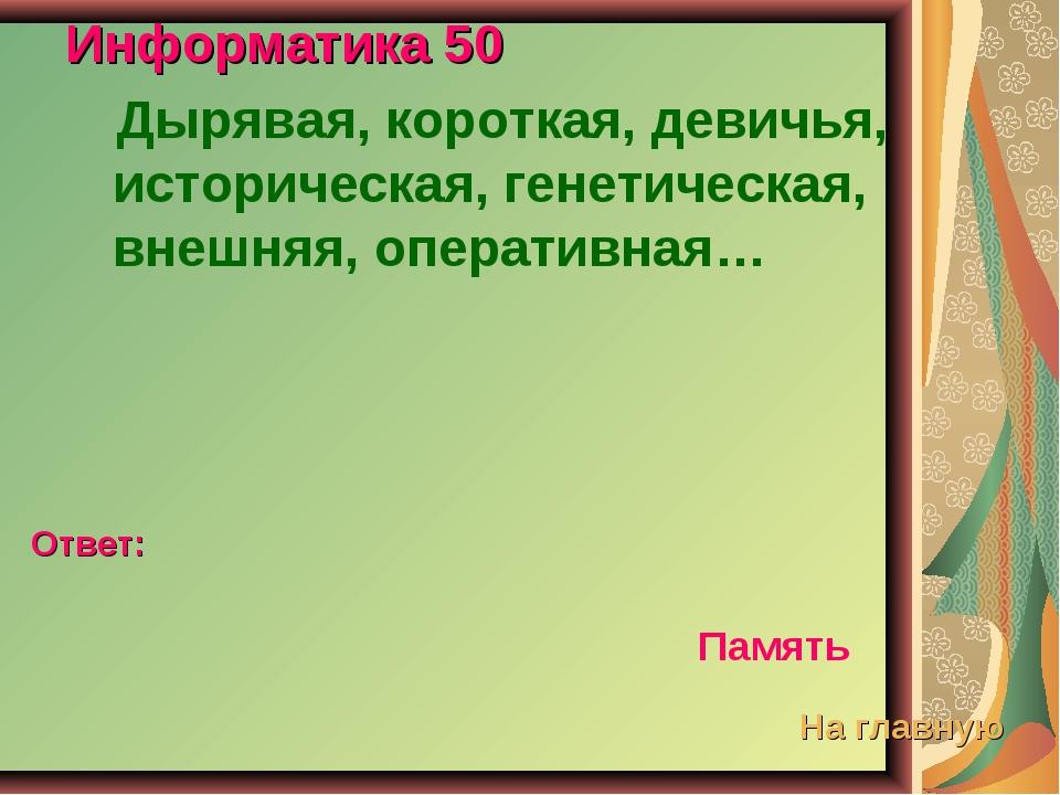 Информатика 50 Дырявая, короткая, девичья, историческая, генетическая, внешня...