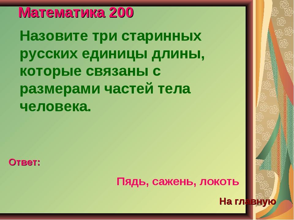 Математика 200 Назовите три старинных русских единицы длины, которые связаны...