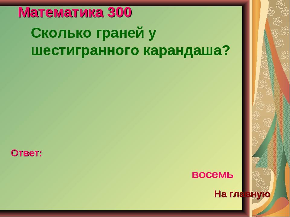 Математика 300 Сколько граней у шестигранного карандаша? Ответ: восемь На гла...
