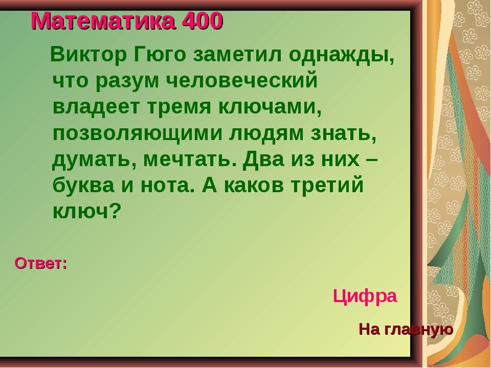 Математика 400 Виктор Гюго заметил однажды, что разум человеческий владеет тр...