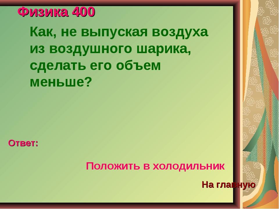 Физика 400 Как, не выпуская воздуха из воздушного шарика, сделать его объем м...