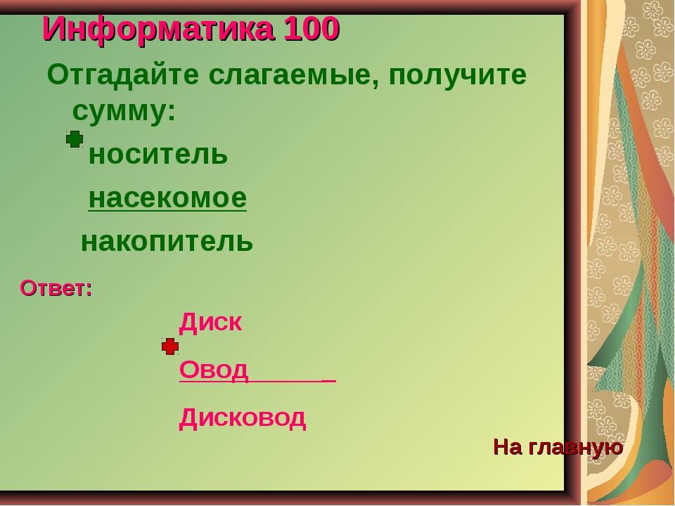 Информатика 100 Отгадайте слагаемые, получите сумму: носитель насекомое накоп...