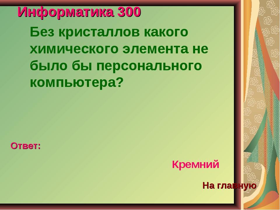 Информатика 300 Без кристаллов какого химического элемента не было бы персона...