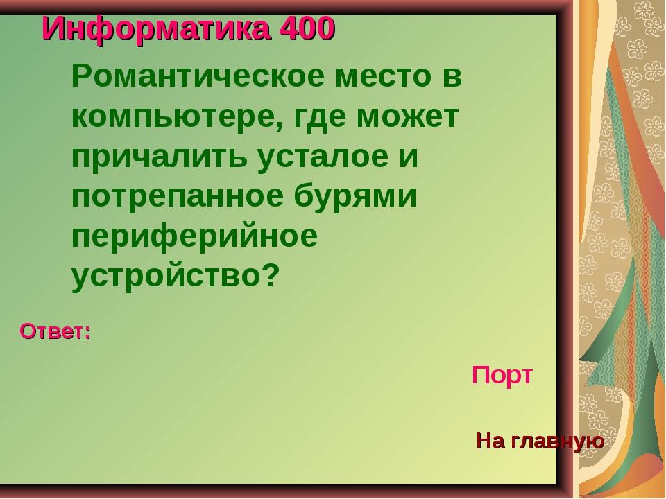 Информатика 400 Романтическое место в компьютере, где может причалить усталое...